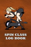 SPIN CLASS LOG BOOK: A HANDY JOURNAL TO LOG ALL YOUR SPIN SESSIONS EVERY DAY OF THE YEAR!