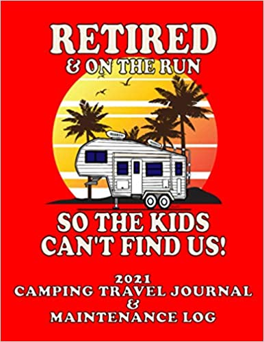 "2021 5r ""Retired & On The Run"" CAMPING TRAVEL JOURNAL & MAINTENANCE LOG"